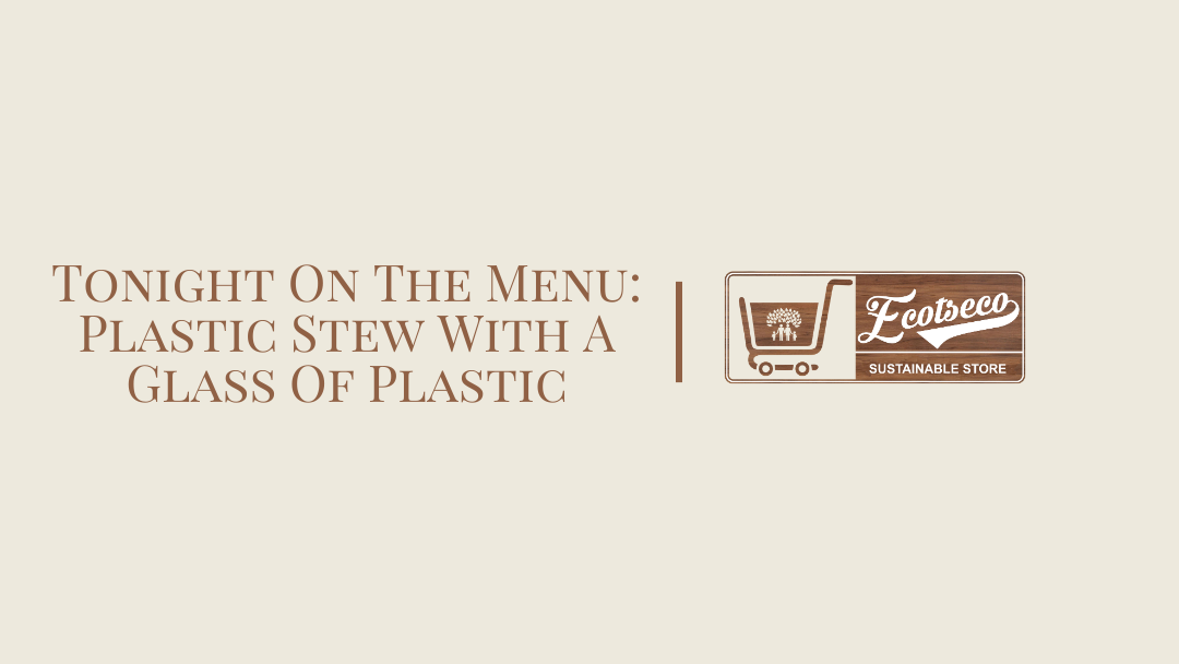 Tonight On The Menu: Plastic Stew With A Glass Of Plastic