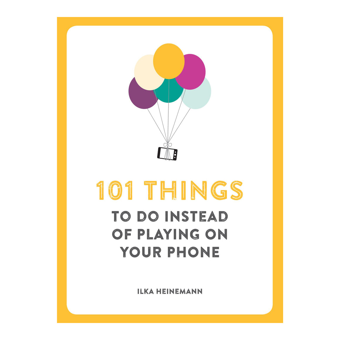 101 Things To Do Instead of Playing on Your Phone by Ilka Heinemann