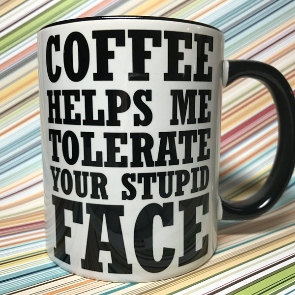 Coffee helps me tolerate your stupid face mug