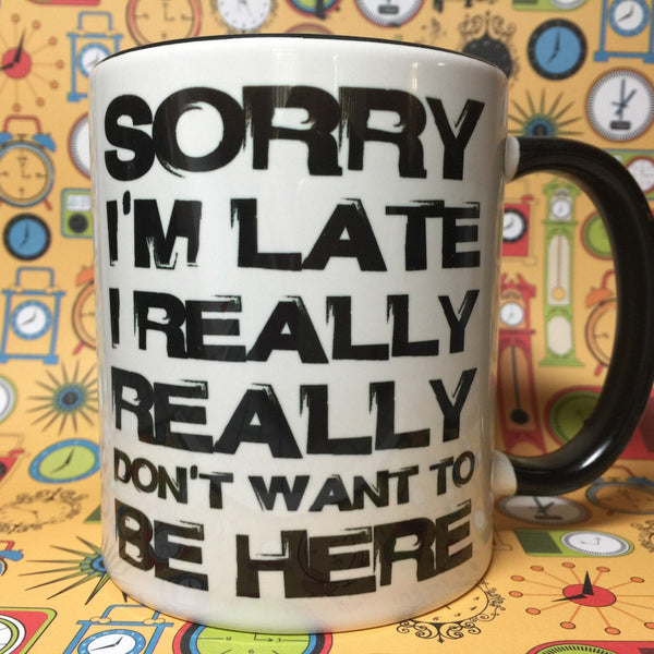 Sorry I'm late I really really dont want to be here mug