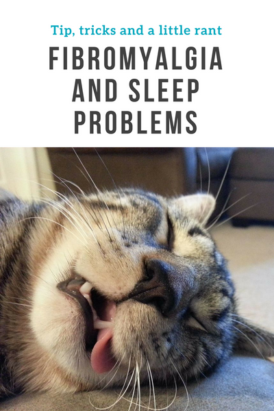 Fibromyalgia and sleep problems - Tip, tricks and a little rant.