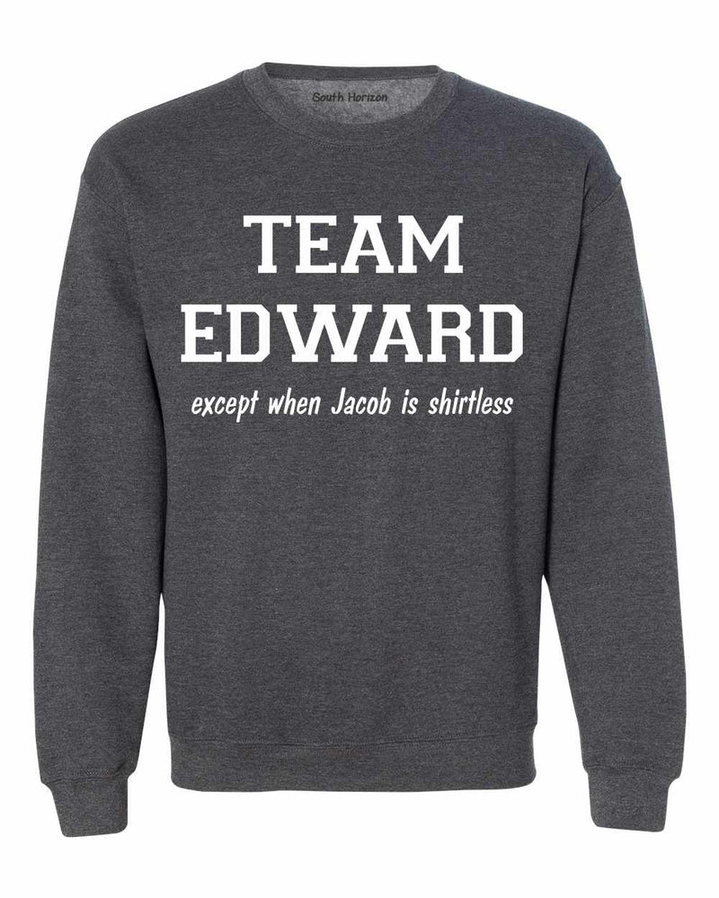 TEAM EDWARD Except when Jacob is Shirtless Sweat Shirt