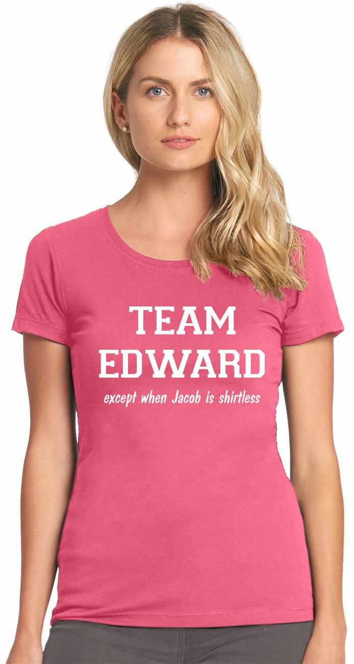 TEAM EDWARD Except when Jacob is Shirtless Womens T-Shirt
