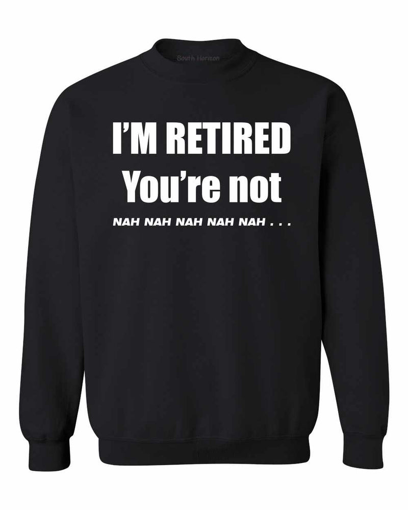 I'M RETIRED YOU ARE NOT, NAH, NAH, NAH on SweatShirt