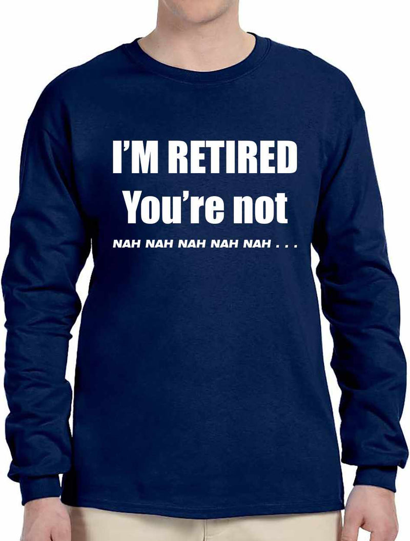 I'M RETIRED YOU ARE NOT, NAH, NAH, NAH on Long Sleeve Shirt