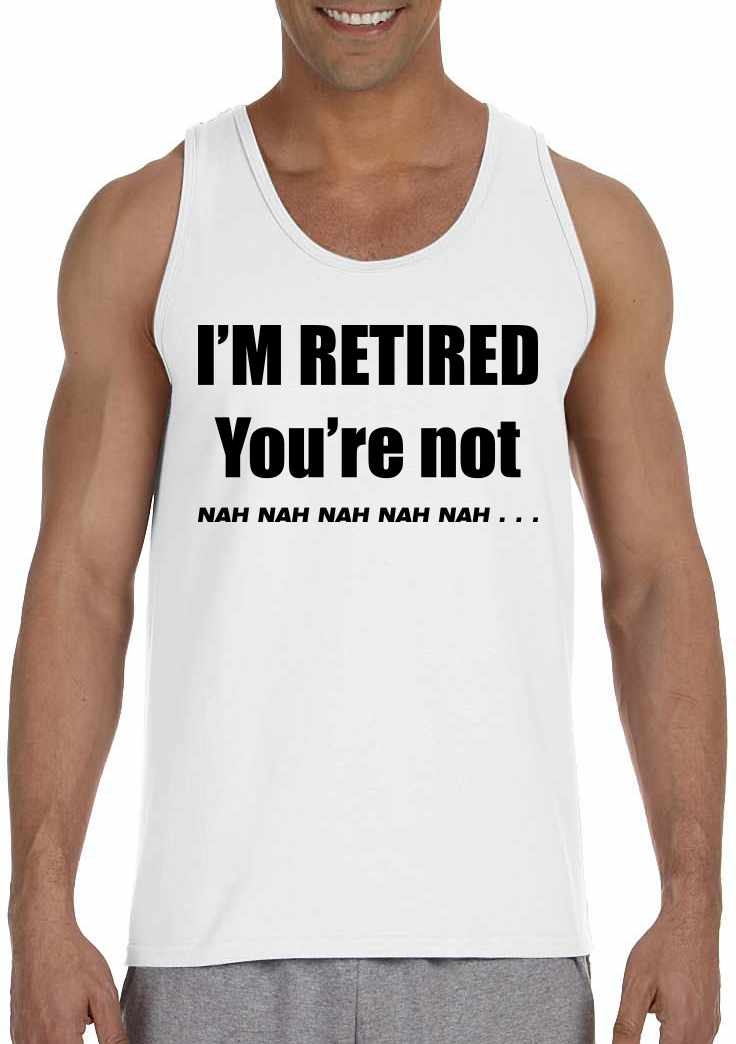 I'M RETIRED YOU ARE NOT, NAH, NAH, NAH on Mens Tank Top