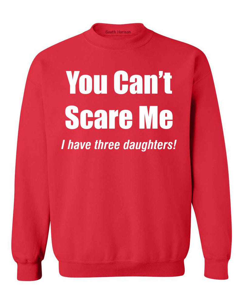 You Can't Scare Me, I have three daughters Sweat Shirt