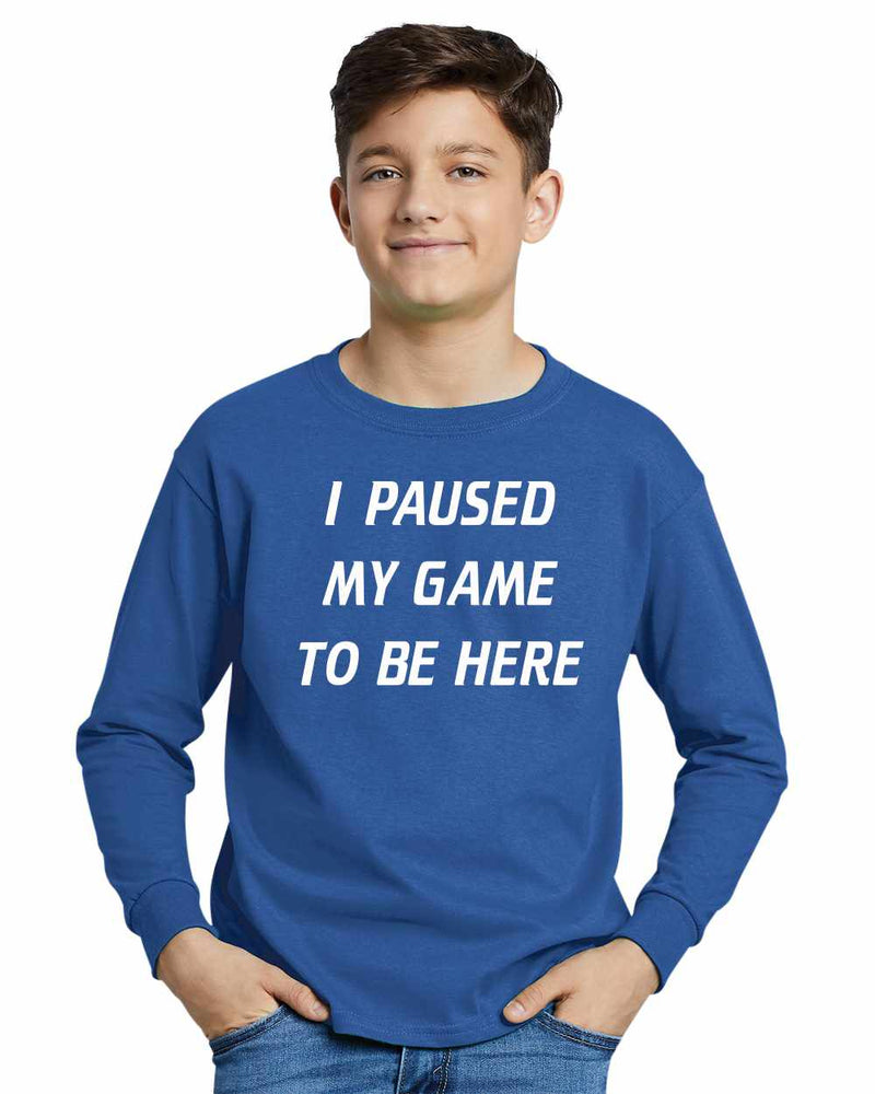 I Paused My Game to Be Here on Youth Long Sleeve Shirt