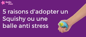 5 reasons to adopt an anti stress ball or a Squishy