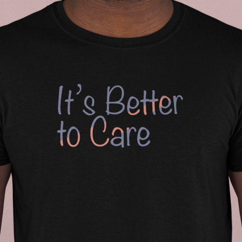It's Better to Care t-shirt