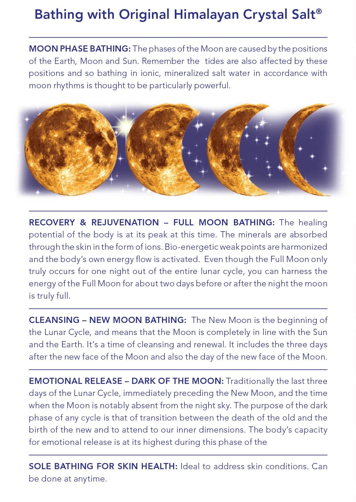 Moon Phase Bathing: The phases of the Moon are caused by the positions of the Earth, Moon and Sun. Remember the tides are also affected by these positions and so bathing in ionic, mineralized salt water in accordance with moon rhythms is thought to be particularly powerful.