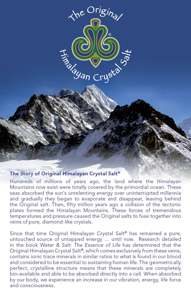 The story of Original Himalayan Crystal Salt: Hundreds of millions of years ago, the land where the HImalayan Mountains now exists were totally covered by the primordial ocean. These seas absorbed the sun's unrelenting energy over uninterrupted millennia and gradually they began to evaporate and disappear, leaving behind the Original Salt.