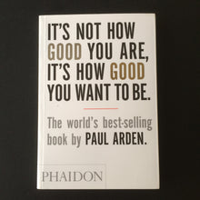 Load image into Gallery viewer, Paul Arden - Its Not How Good You Are, Its How You Want to be