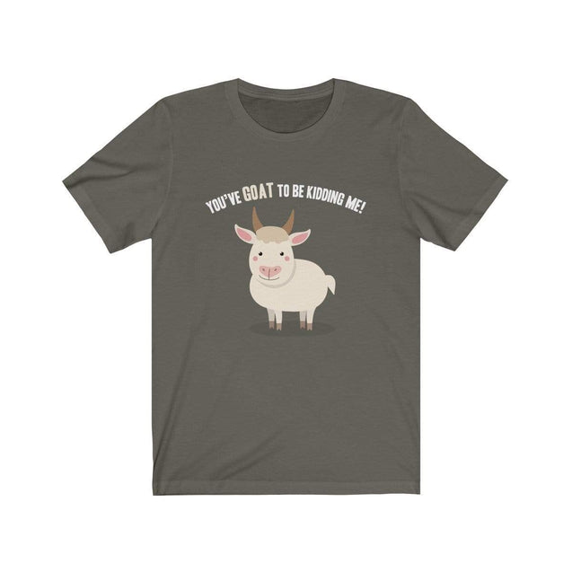 You've GOAT to be kidding me T-Shirt Army / S  - VPI Shop
