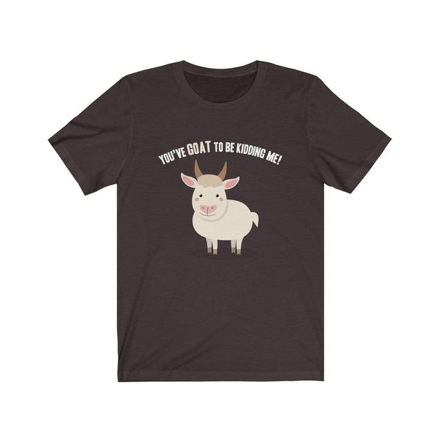 You've GOAT to be kidding me T-Shirt Chocolate/Brown / S  - VPI Shop