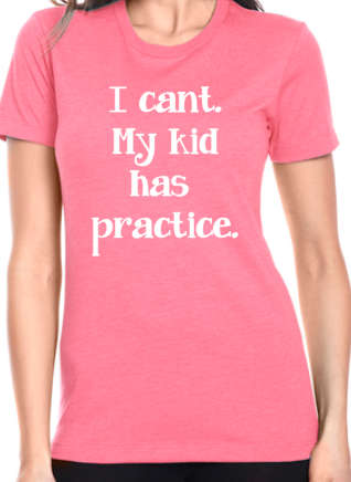 I cant, my kid has practice womens tshirt