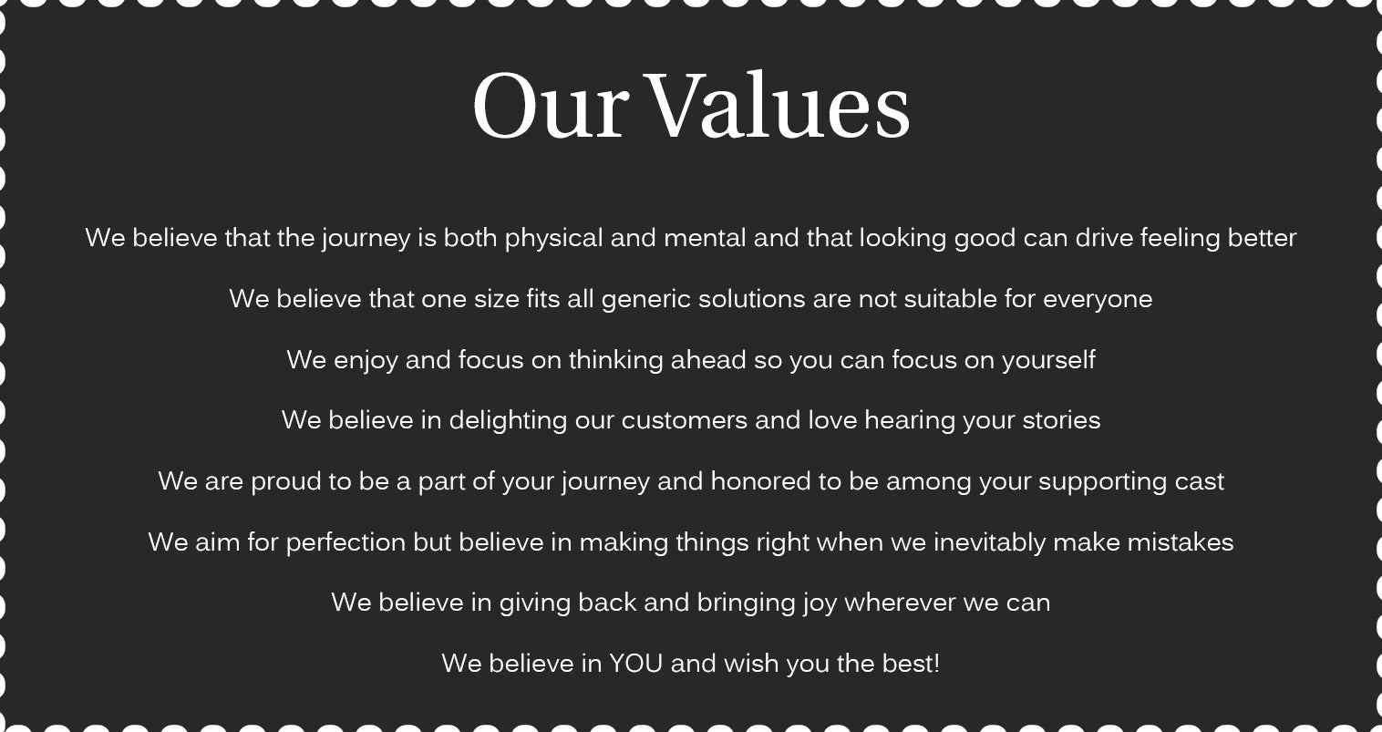 We believe that the journey is both physical and mental and that looking good can drive feeling better We believe that one size fits all generic solutions are not suitable for everyone We enjoy and focus on thinking ahead so you can focus on yourself We believe in delighting our customers and love hearing your stories We are proud to be a part of your journey and honored to be among your supporting cast We aim for perfection but believe in making things right when we inevitably make mistakes We believe in giving back and bringing joy wherever we can We believe in YOU and wish you the best!