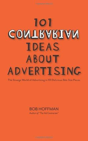 Bob Hoffman 101 Contrarian Ideas About Advertising