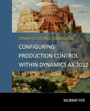 Configuring Production Control Within Dynamics Ax 2012 (Dynamics Ax 2012 Barebones Configuration Guides) (Volume 13)