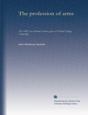 The Profession Of Arms: The 1962 Lees Knowles Lectures Given At Trinity College, Cambridge