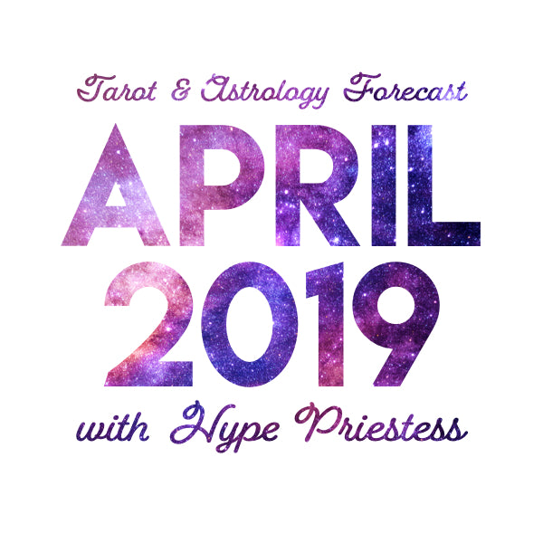 April 2019 ✦ Monthly Tarot and Astrology Forecast with Hype Priestess