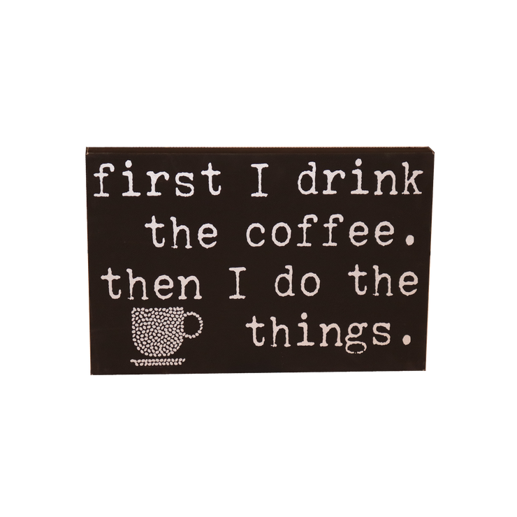 "12"" X 18"" Sign - ""First I drink the coffee..."""
