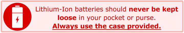Lithium-Ion batteries should never be kept loose in your pocket or purse. Always use the case provided.