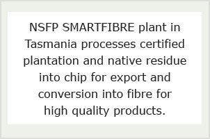 NSFP SMARTFIBRE plant in Tasmania processes certified plantation and native residue into chip for export and conversion into fibre for high quality products.