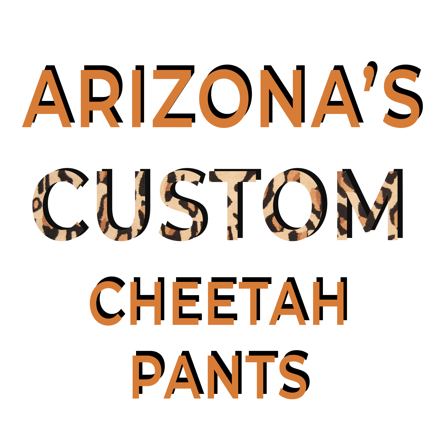 ARIZONA'S CUSTOM CHEETAH PANTS