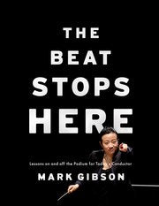 The Beat Stops Here - Lessons On and Off the Podium for Today's Conductor