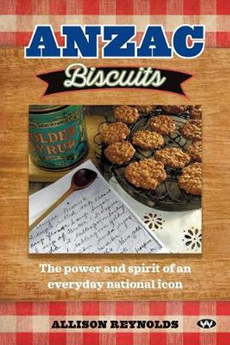 Book; ANZAC Biscuits. The Power and Spirit of a National Icon. Allison Reynolds (Currently out of stock)