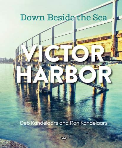 Book; Victor Harbor, Down Beside the Sea. Deb and Ron Kandelaars (Hard Cover)