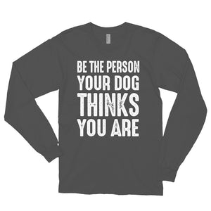 Be The Person Your Dog Thinks You Are Long Sleeved T-shirt - Crazy About Tshirts