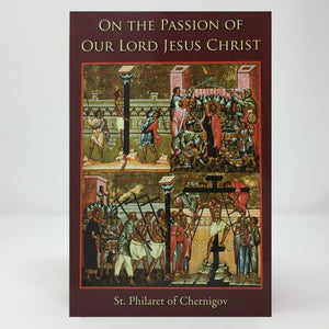 On the Passion of Our Lord Jesus Christ by St. Philaret of Chernigov, Orthodox book sold by the sisters of monasterevmc.org
