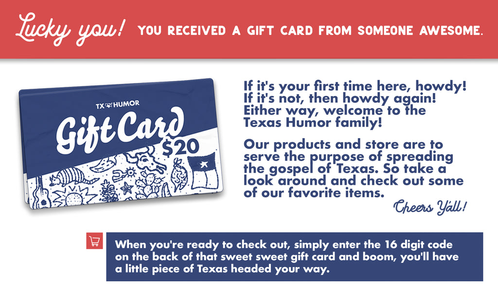 Howdy, take a look around and enter the code on your gift card at checkout to get some Texas shipped straight to your door.