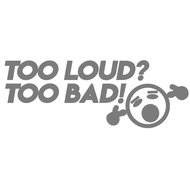 Too Loud? Too Bad!