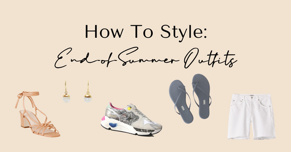 How To Style: End-of-Summer Outfits