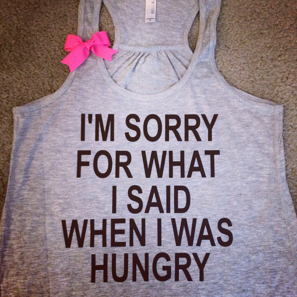 I'm Sorry For What I Said When I Was Hungry - Racerback tank - Womens Fitness Tank - Workout clothing