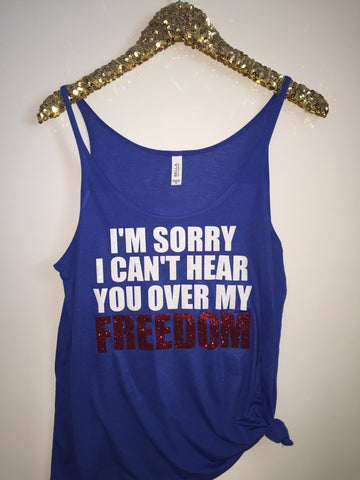 I'm Sorry I Can't Hear You Over My Freedom - Slouchy Relaxed Fit Tank - 4th of July Tank - Ruffles with Love - Fashion Tee - Graphic Tee