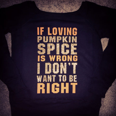 If Loving Pumpkin Spice Is Wrong I Don't Want To Be Right- Ruffles with Love - Off the Shoulder Sweatshirt - Womens Clothing - Fall Sweatshirt