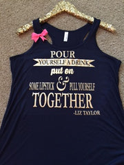 Liz Taylor - Pour Yourself a Drink put on Some Lipstick and Pull Yourself Together - Ruffles with Love - Racerback Tank