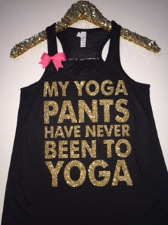 My Yoga Pants Have Never Been To Yoga - Loungewear  - Workout Tank - Womens Fitness - Funny Tank - Fitness