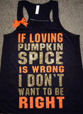 If Loving Pumpkin Spice Is Wrong I Don't Want To Be Right- Ruffles with Love - Racerback Tank - Womens Fitness - Workout Clothing - Workout Shirts with Sayings