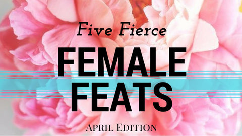 five fierce female feats tease tea april