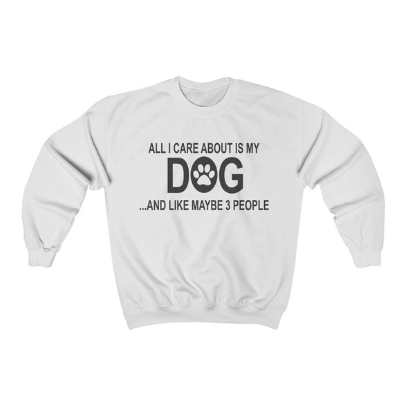 ALL I CARE ABOUT IS MY DOG AND LIKE MAYBE 3 PEOPLE UNISEX CREWNECK SWEATSHIRT