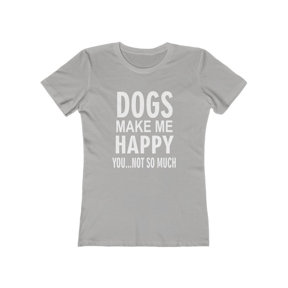 DOGS MAKE ME HAPPY YOU NOT SO MUCH BOYFRIEND TEE