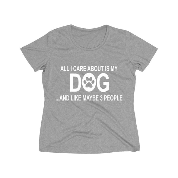 ALL I CARE ABOUT IS MY DOG AND LIKE MAYBE 3 PEOPLE WOMEN'S WICKING TEE