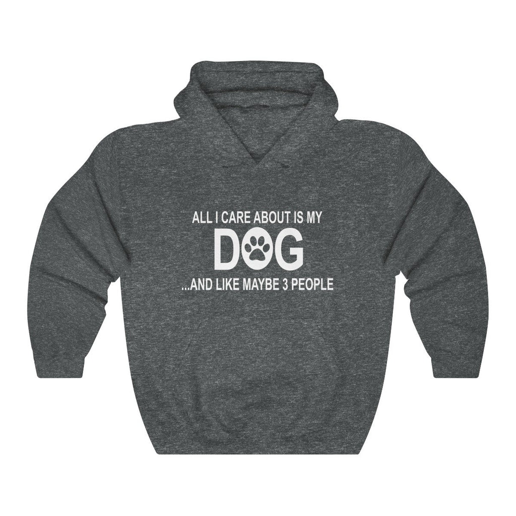 ALL I CARE ABOUT IS MY DOG AND LIKE MAYBE 3 PEOPLE HEAVY UNISEX HOODIE