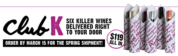 ClubK. Order by March 31 for the Spring shipment! Six killer wines for $119 all in.