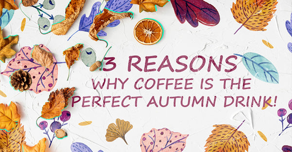 3 Reasons Why Coffee Is The Perfect Autumn drink!